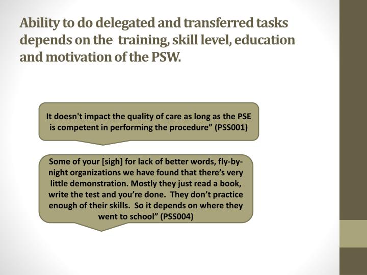 Ability to do delegated and transferred tasks  depends on the  training, skill level, education  and motivation of the PSW.