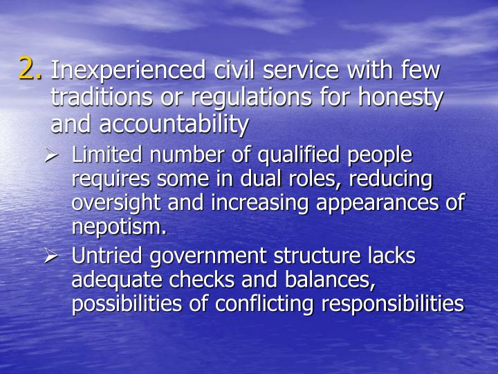 Inexperienced civil service with few traditions or regulations for honesty and accountability