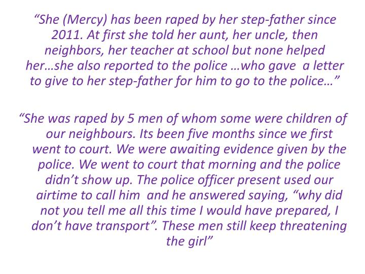 """She (Mercy) has been raped by her step-father since 2011. At first she told her aunt, her uncle, then neighbors, her teacher at school but none helped her…she also reported to the police …who gave  a letter to give to her step-father for him to go to the police…"""