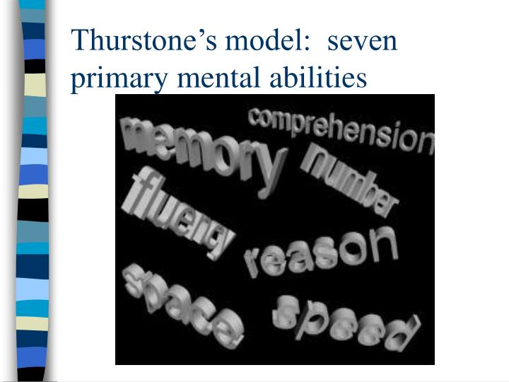Thurstone's model:  seven primary mental abilities
