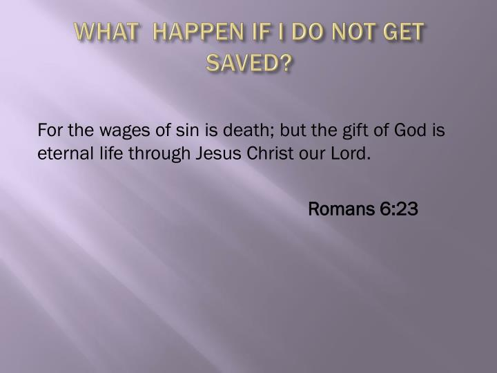 WHAT  HAPPEN IF I DO NOT GET SAVED?