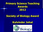 primary science teaching awards 2012 society of biology award kulvinder johal