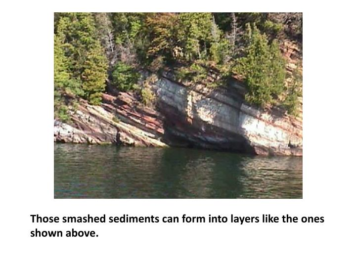 Those smashed sediments can form into layers like the ones shown above.