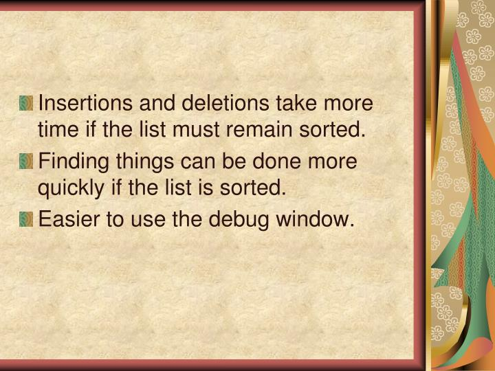 Insertions and deletions take more time if the list must remain sorted.