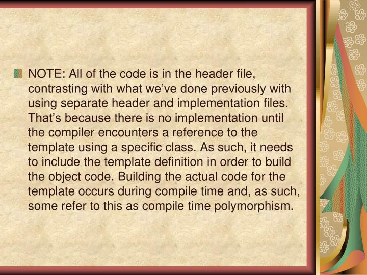 NOTE: All of the code is in the header file, contrasting with what we've done previously with using separate header and implementation files.  That's because there is no implementation until the compiler encounters a reference to the template using a specific class. As such, it needs to include the template definition in order to build the object code. Building the actual code for the template occurs during compile time and, as such, some refer to this as compile time polymorphism.