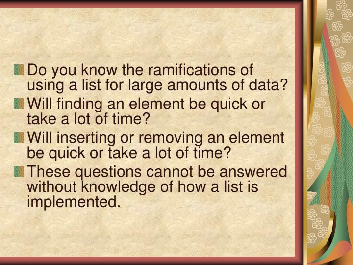 Do you know the ramifications of using a list for large amounts of data?