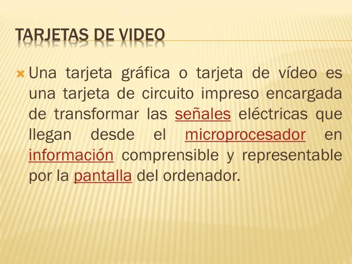 Una tarjeta gráfica o tarjeta de vídeo es una tarjeta de circuito impreso encargada de transformar las