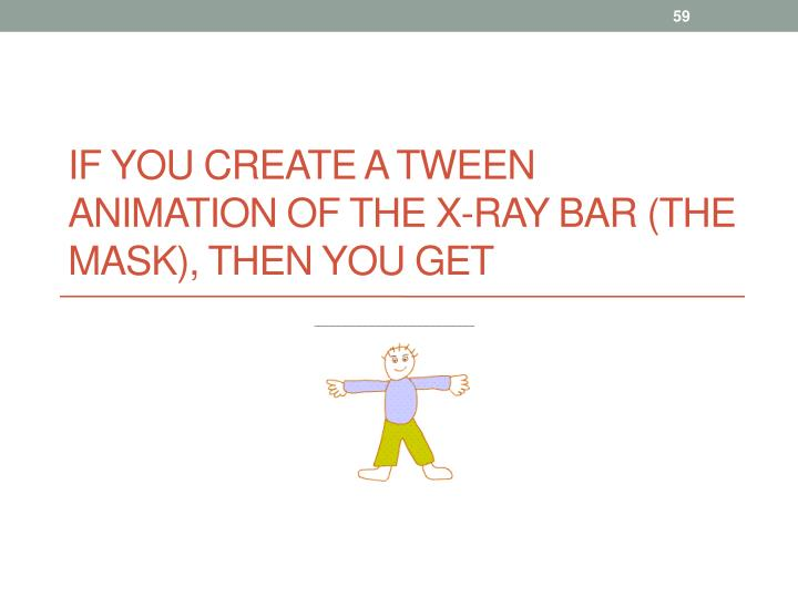 If you create a tween animation of the x-ray bar (the mask), then you get