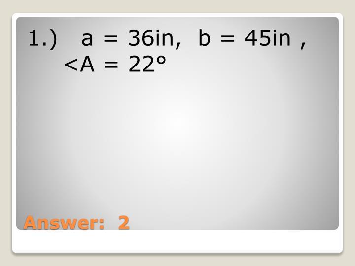 1.)   a = 36in,  b = 45in ,  <A = 22°