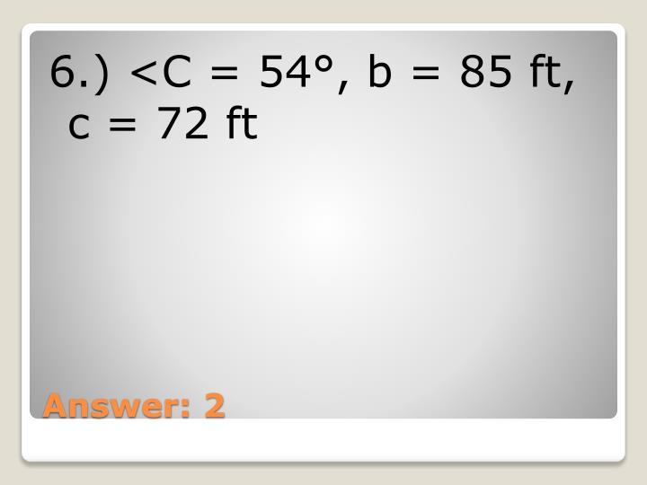 6.) <C = 54°, b = 85 ft, c = 72 ft
