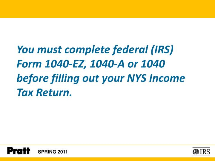 You must complete federal (IRS) Form 1040-EZ, 1040-A or 1040          before filling out your NYS Income Tax Return.