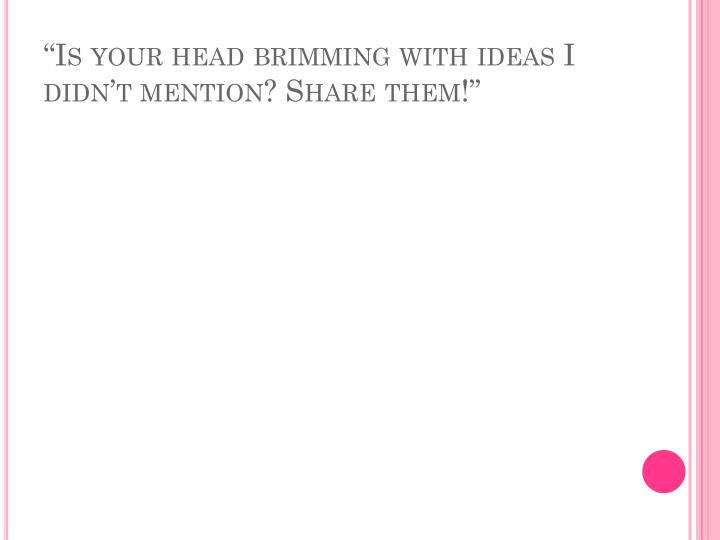 """Is your head brimming with ideas I didn't mention? Share them!"""