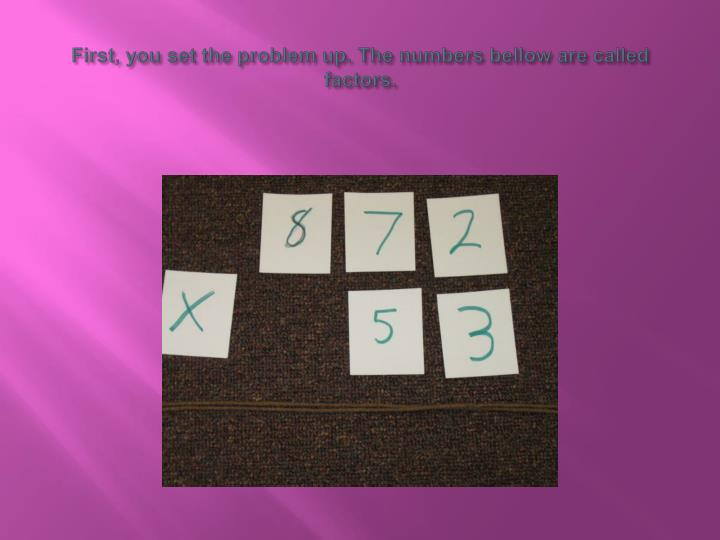First, you set the problem up. The numbers bellow are called factors.