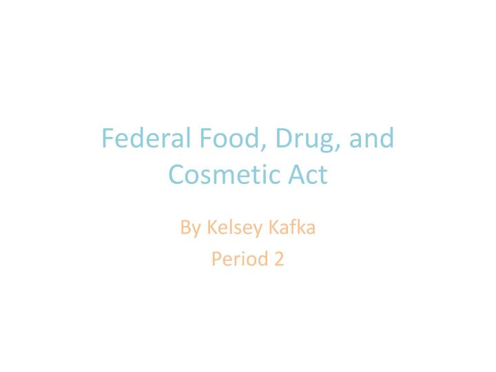 federal food and drug act The administration of the federal food and drugs act lauffeb t hayem t and frank j ru-4 i three factors combine to make the enforcement of the federal food and drugs act of 19o6 an administrative.