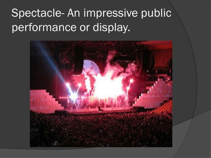 Spectacle- An impressive public performance or display.