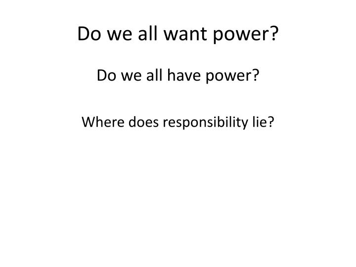 Do we all want power?