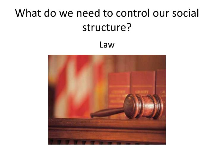 What do we need to control our social structure?