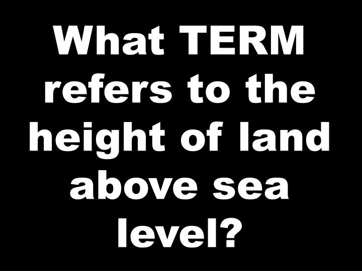 What TERM refers to the height of land above sea level?