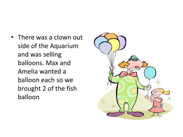 There was a clown out side of the Aquarium and was selling balloons. Max and Amelia wanted a balloon...