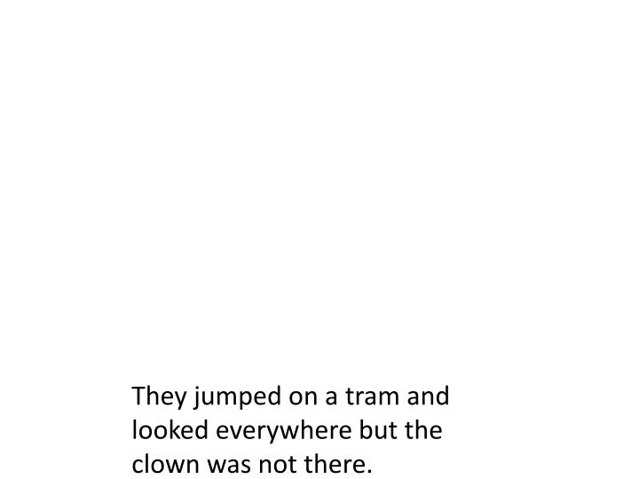 They jumped on a tram and looked everywhere but the clown was not there.