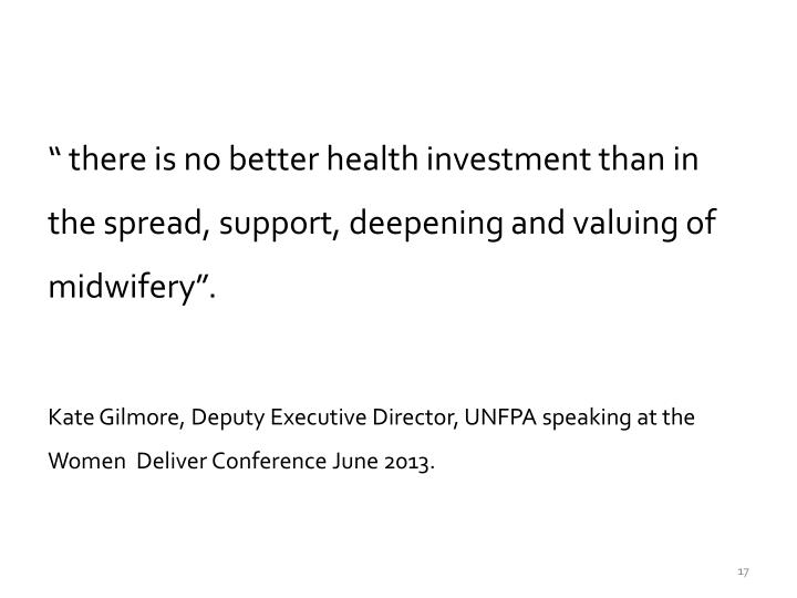 """ there is no better health investment than in the spread, support, deepening and valuing of midwifery""."