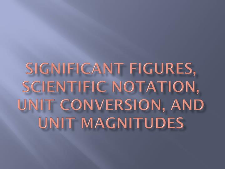 Significant Figures, Scientific Notation, Unit Conversion, and Unit Magnitudes