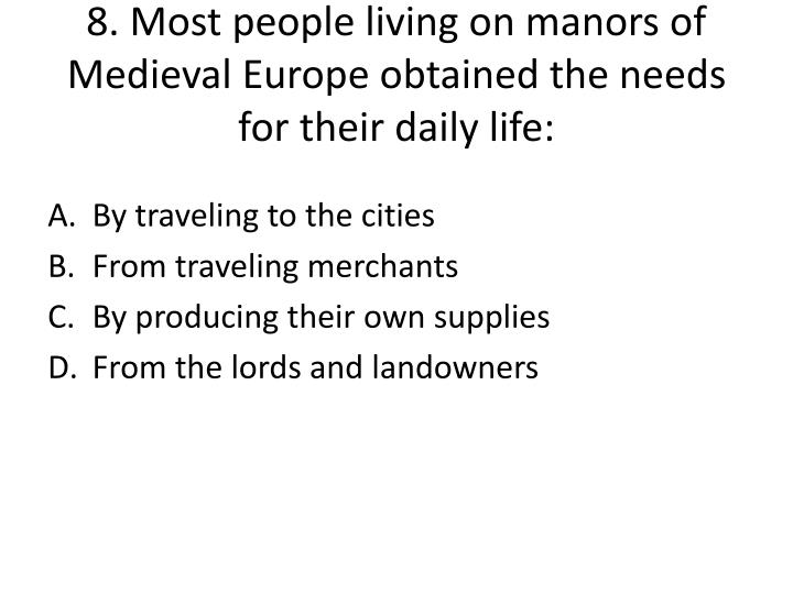 8. Most people living on manors of Medieval Europe obtained the needs for their daily life: