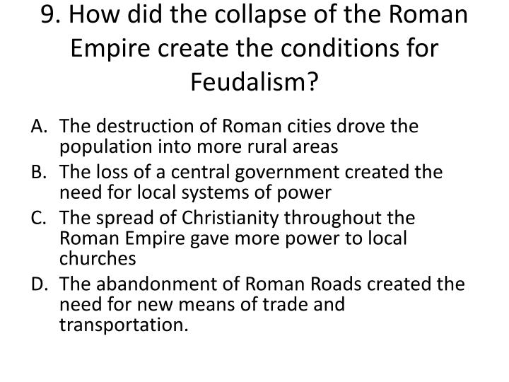 9. How did the collapse of the Roman Empire create the conditions for Feudalism?