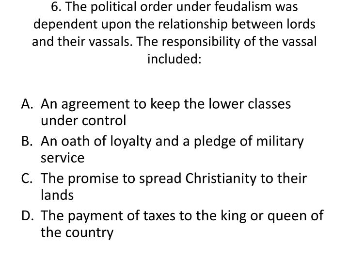 6. The political order under feudalism was dependent upon the relationship between lords and their vassals. The responsibility of the vassal included: