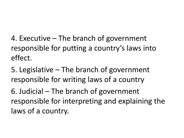 4. Executive – The branch of government responsible for putting a country's laws into effect.