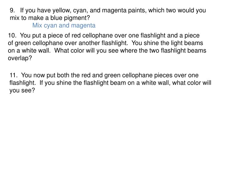 9.   If you have yellow, cyan, and magenta paints, which two would you