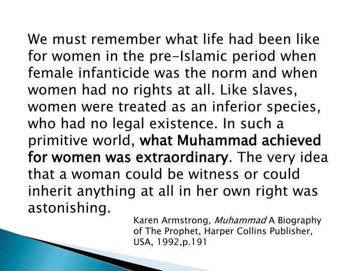 We must remember what life had been like for women in the pre-Islamic period when female infanticide was the norm and when women had no rights at all. Like slaves, women were treated as an inferior species, who had no legal existence. In such a primitive world,