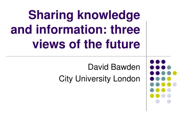 Sharing knowledge and information three views of the future