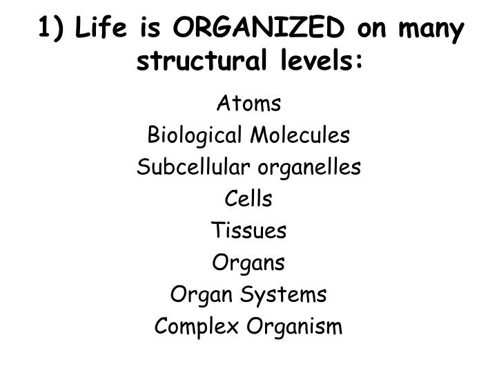 1) Life is ORGANIZED on many structural levels: