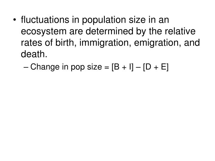 fluctuations in population size in an ecosystem are determined by the relative rates of birth, immigration, emigration, and death.