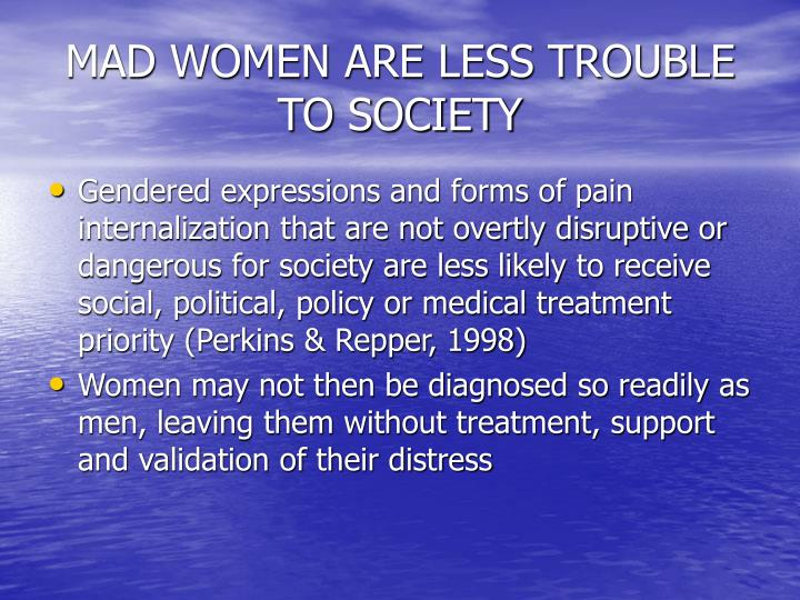 MAD WOMEN ARE LESS TROUBLE TO SOCIETY