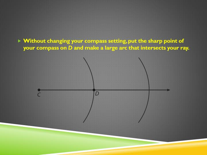 Without changing your compass setting, put the sharp point of your compass on