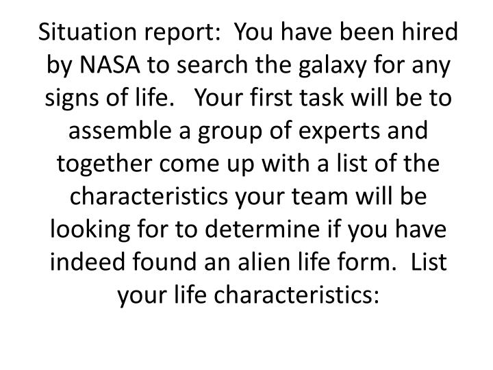 Situation report:  You have been hired by NASA to search the galaxy for any signs of life.   Your first task will be to assemble a group of experts and together come up with a list of the characteristics your team will be looking for to determine if you have indeed found an alien life form.  List your life characteristics: