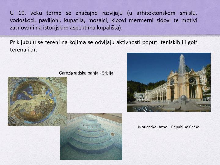 U 19. veku terme se značajno razvijaju (u arhitektonskom smislu, vodoskoci, paviljoni, kupatila, mozaici, kipovi mermerni zidovi te motivi zasnovani na istorijskim aspektima kupališta).