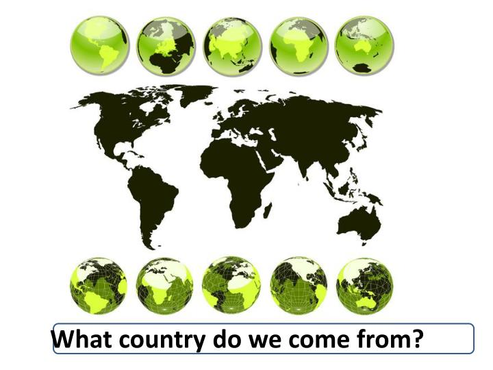 What country do we come from?