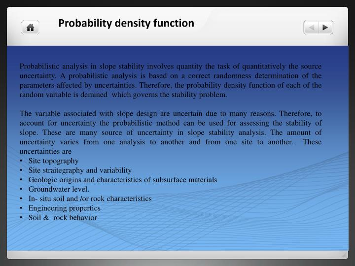 Probabilistic analysis in slope stability involves quantity the task of quantitatively the source uncertainty. A probabilistic analysis is based on a correct randomness determination of the parameters affected by uncertainties. Therefore, the probability density function of each of the random variable is demined  which governs the stability problem.