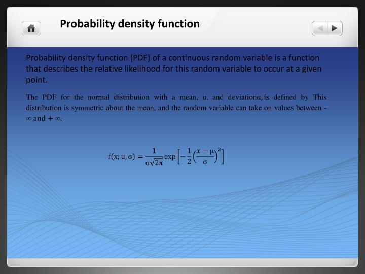 Probability density function (PDF) of a continuous random variable is a function that describes the relative likelihood for this random variable to occur at a given point.