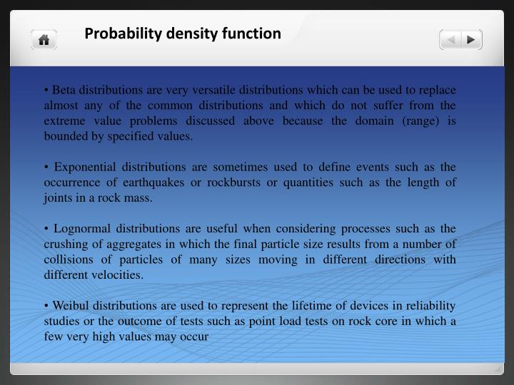 • Beta distributions are very versatile distributions which can be used to replace almost any of the common distributions and which do not suffer from the extreme value problems discussed above because the domain (range) is bounded by specified values.