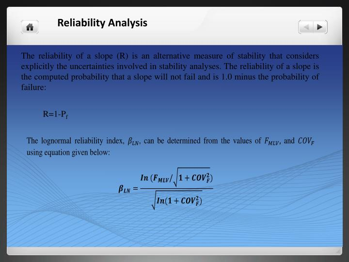 The reliability of a slope (R) is an alternative measure of stability that considers explicitly the uncertainties involved in stability analyses. The reliability of a slope is the computed probability that a slope will not fail and is 1.0 minus the probability of failure: