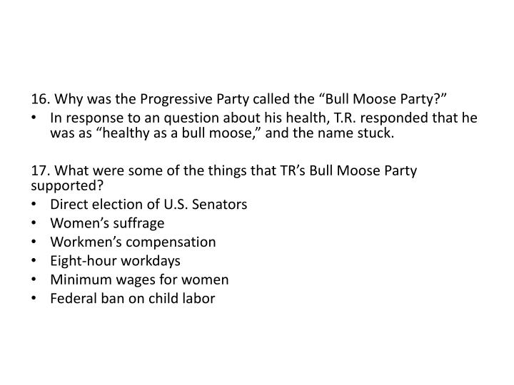 "16. Why was the Progressive Party called the ""Bull Moose Party?"""