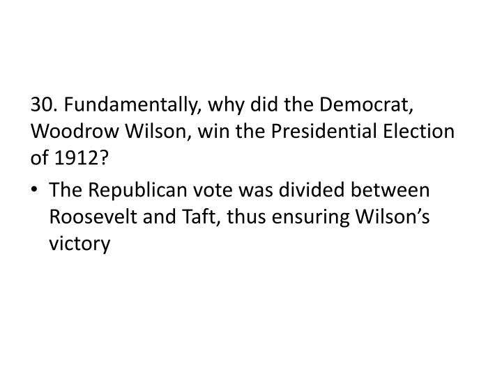 30. Fundamentally, why did the Democrat, Woodrow Wilson, win the Presidential Election of 1912?