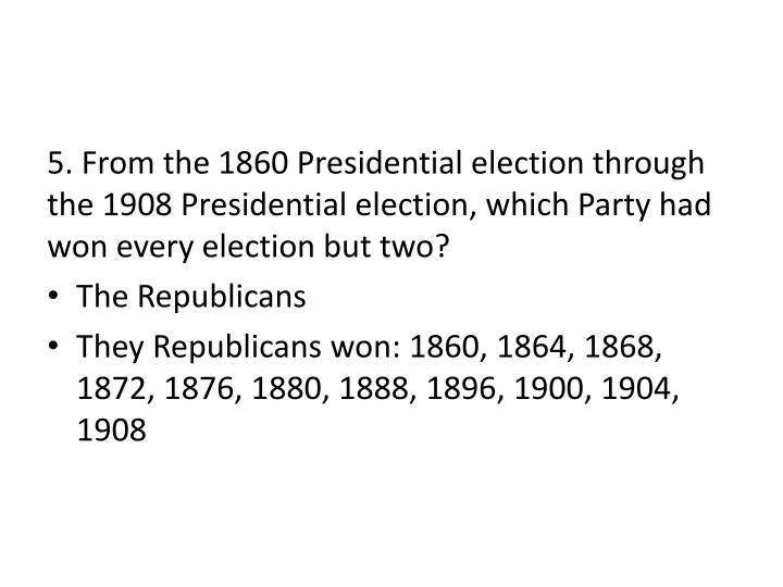 5. From the 1860 Presidential election through the 1908 Presidential election, which Party had won every election but two?