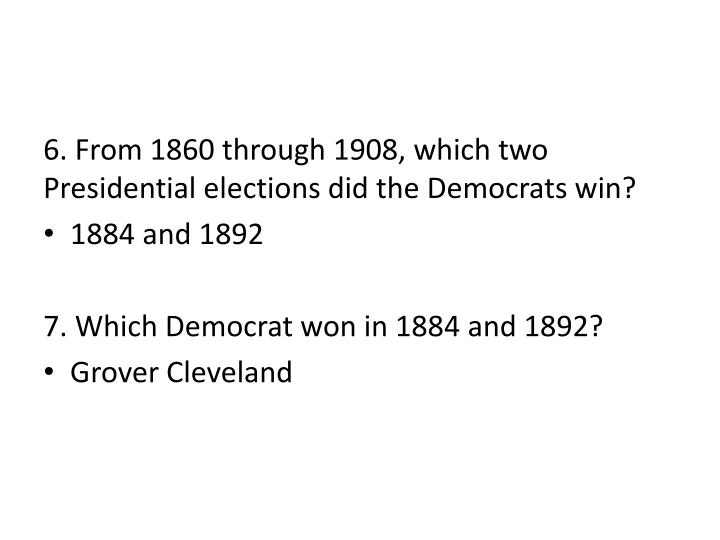 6. From 1860 through 1908, which two Presidential elections did the Democrats win?
