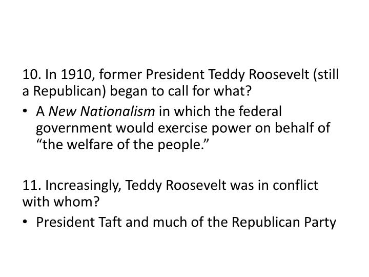 10. In 1910, former President Teddy Roosevelt (still a Republican) began to call for what?