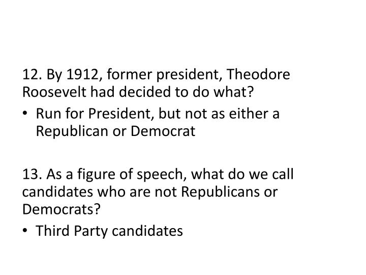 12. By 1912, former president, Theodore Roosevelt had decided to do what?